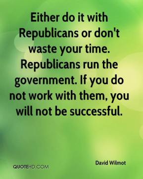 David Wilmot - Either do it with Republicans or don't waste your time ...