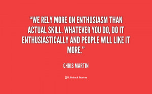 We rely more on enthusiasm than actual skill. Whatever you do, do it ...