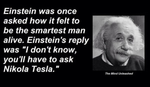 Einstein was right, where would any of us be without Nikola Tesla.