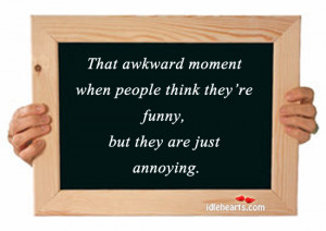 That awkward moment when people think they're funny, but they are ...