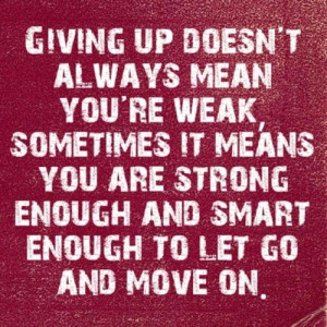 , sometimes it means you are strong enough and smart enough to let go ...
