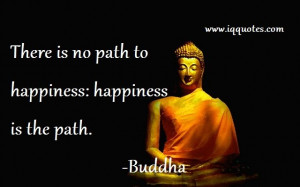 """There is no path to happiness: happiness is the path.."""""""