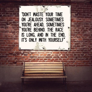 Dont waste your time on jealousy sometimes youre ahead sometimes youre ...