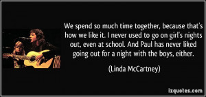 We spend so much time together, because that's how we like it. I never ...