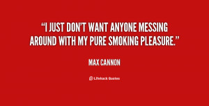 just don't want anyone messing around with my pure smoking pleasure ...