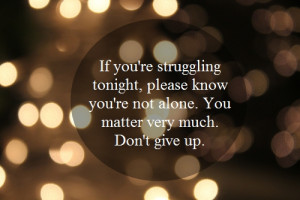 ... please know you're not alone. You matter very much. Don't give up