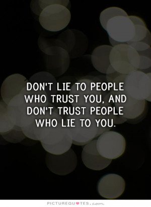 Don't lie to people who trust you, and don't trust people who lie to ...