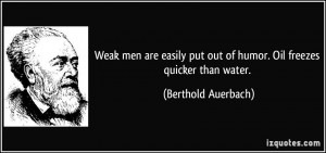 Weak men are easily put out of humor. Oil freezes quicker than water ...