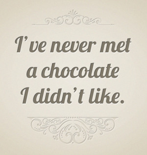 ve Never Met a Chocolate I Didn't Like