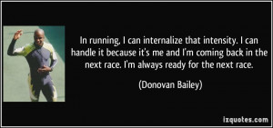 In running, I can internalize that intensity. I can handle it because ...