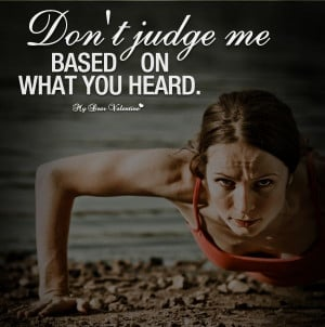 Don't judge me based on what you heard.