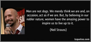 Men are not dogs. We merely think we are and, on occasion, act as if ...