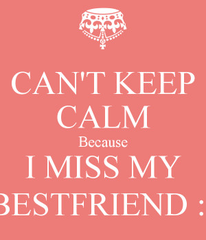 Miss My Best Friend Quotes Can-t-keep-calm-because-i-miss ...