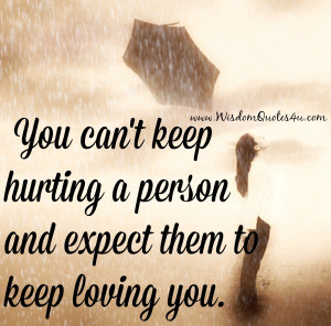 You can't keep hurting a person and expect them to keep loving you