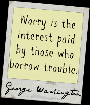 "... the interest paid by those who borrow trouble."" ~ George Washington"