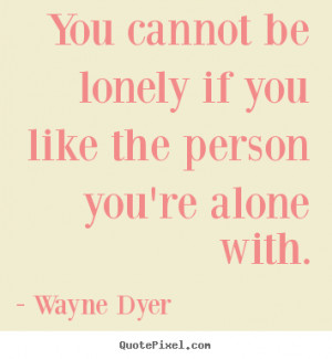 Wayne Dyer picture quotes - You cannot be lonely if you like the ...