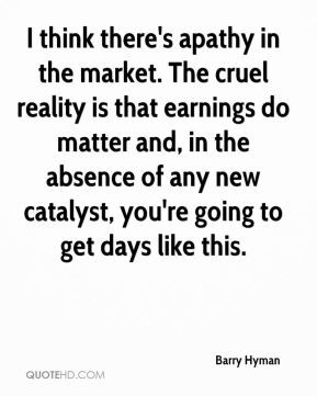 Barry Hyman I think there 39 s apathy in the market The cruel reality