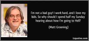 ... half my Sunday hearing about how I'm going to Hell? - Matt Groening