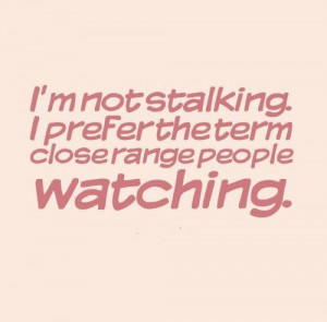 not stalking. I prefer the term close range people watching. # ...
