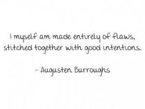 ... of flaws, stitched together with good intentions...Augusten Burroughs