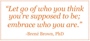 Let go of who you think you're supposed to be; embrace who you are ...