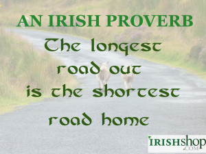 An Irish Proverb - The longest road out is the shortest road home