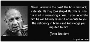 underrate the boss! The boss may look illiterate. He may look stupid ...