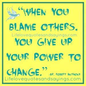 "When you blame others, you give up your power to change."" ~Dr ..."