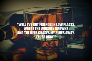 Well I've got friends in low places, where the whiskey drowns and the ...