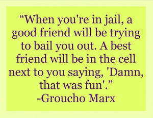 in jail, a good friend will be trying to bail you out. A best friend ...
