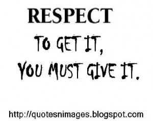 Respect, to get it you must give it.