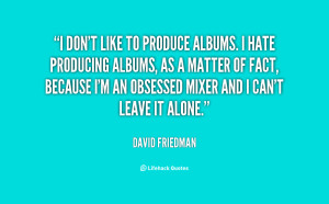 don't like to produce albums. I hate producing albums, as a matter ...
