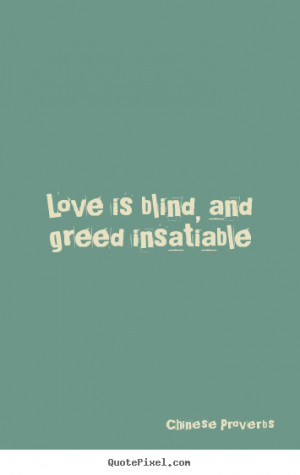 Love is blind, and greed insatiable Chinese Proverbs love quote