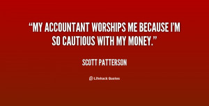 My accountant worships me because I'm so cautious with my money.""