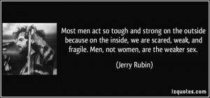 ... weak, and fragile. Men, not women, are the weaker sex. - Jerry Rubin