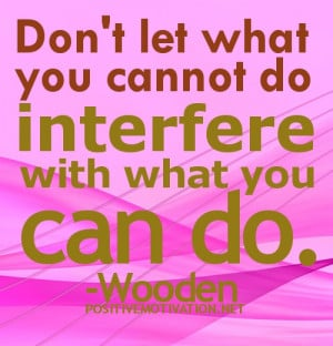 ... QUOTES.don't let what you cannot do interfere with what you can do