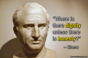 """... Quote: """"Where is there dignity unless there is honesty?"""" ~ Cicero"""