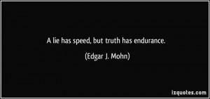 lie has speed, but truth has endurance. - Edgar J. Mohn