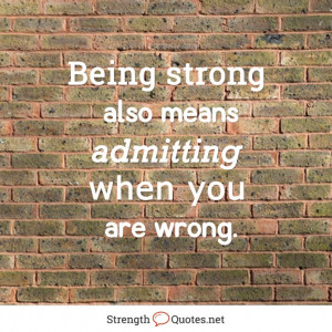 Being strong also means admitting when you are wrong.