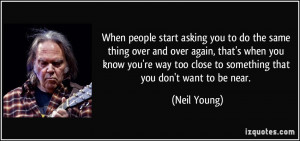 ... too close to something that you don't want to be near. - Neil Young