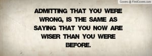 Admitting that you were wrong, is the same as saying that you now are ...