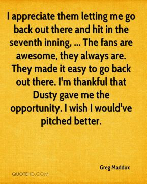 Greg Maddux - I appreciate them letting me go back out there and hit ...