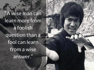bruce lee quotes A wise man can learn more from a foolish question ...