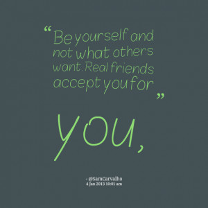 Quotes Picture: be yourself and not what others want real friends ...