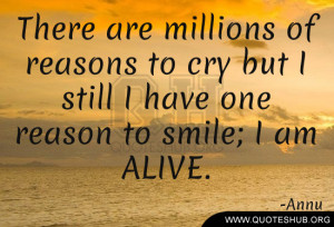 ... to cry but I still I have one reason to smile; I am ALIVE. – Annu