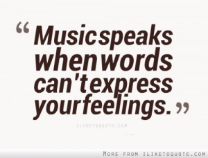 Music speaks when words can't express your feelings.