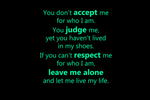 who I am. You judge me, yet you haven't lived in my shoes. If you can ...