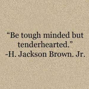 Be tough minded but tender hearted