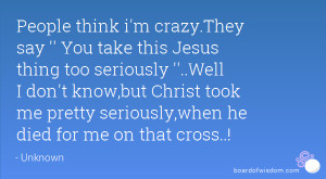 People think i'm crazy.They say '' You take this Jesus thing too ...