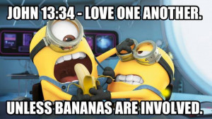 John 13:34 - Love one another, unless bananas are involved, #minion